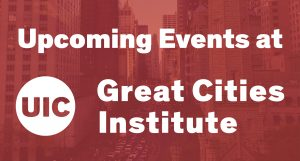 Upcoming Events at UIC Great Cities Institute